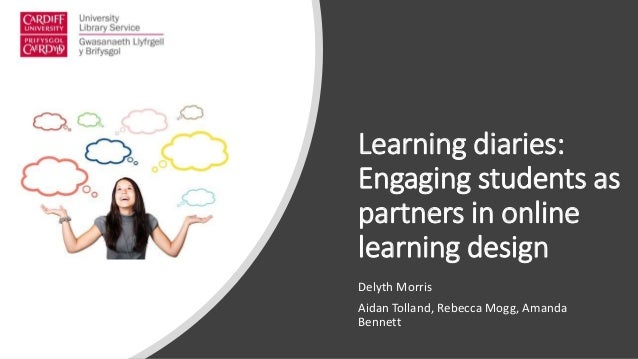Learning diaries: Engaging students as partners in online learning design Delyth Morris Aidan Tolland, Rebecca Mogg, Amand...