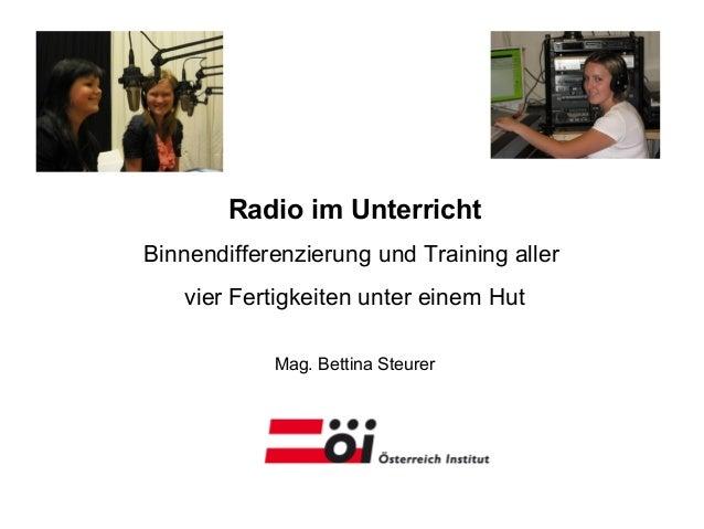 Radio im Unterricht Binnendifferenzierung und Training aller vier Fertigkeiten unter einem Hut Mag. Bettina Steurer
