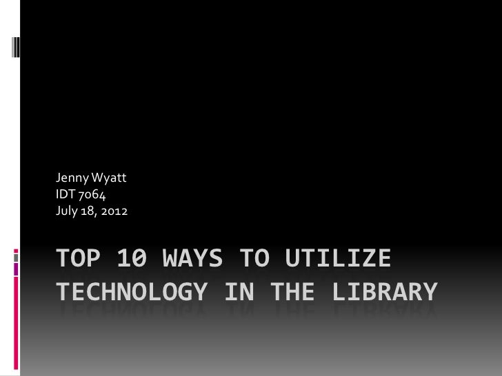 Jenny WyattIDT 7064July 18, 2012TOP 10 WAYS TO UTILIZETECHNOLOGY IN THE LIBRARY