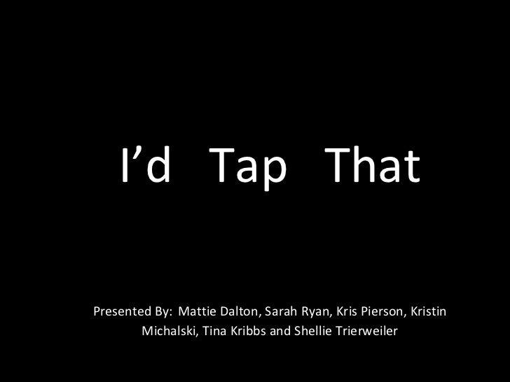 I'd  Tap  That Presented By:   Mattie Dalton, Sarah Ryan, Kris Pierson, Kristin Michalski, Tina Kribbs and Shellie Trierwe...