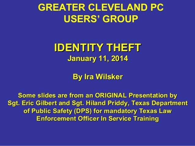 GREATER CLEVELAND PC USERS' GROUP  IDENTITY THEFT January 11, 2014 By Ira Wilsker Some slides are from an ORIGINAL Present...