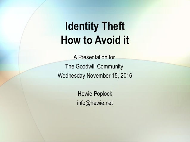 Identity Theft How to Avoid it A Presentation for The Goodwill Community Wednesday November 15, 2016 Hewie Poplock info@he...