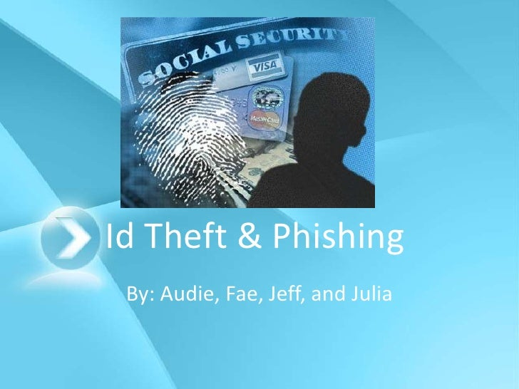 Id Theft & Phishing<br />By: Audie, Fae, Jeff, and Julia<br />
