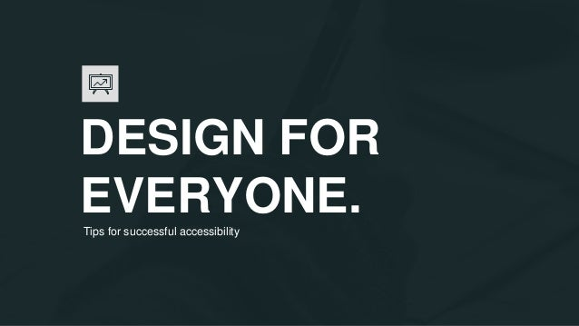 DESIGN FOR EVERYONE.Tips for successful accessibility