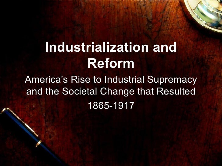 Industrialization and Reform America's Rise to Industrial Supremacy and the Societal Change that Resulted 1865-1917