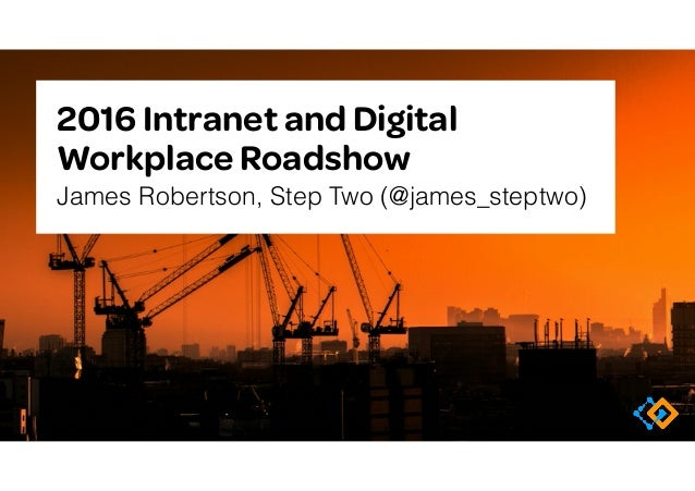 2016 Intranet and Digital Workplace Roadshow James Robertson, Step Two (@james_steptwo)