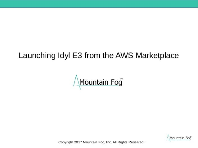 Launching Idyl E3 from the AWS Marketplace Copyright 2017 Mountain Fog, Inc. All Rights Reserved.