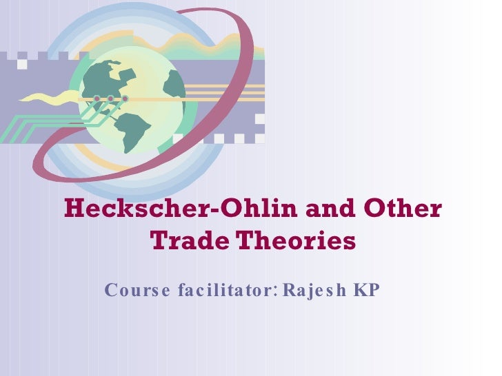 Heckscher-Ohlin and Other Trade Theories Course facilitator: Rajesh KP