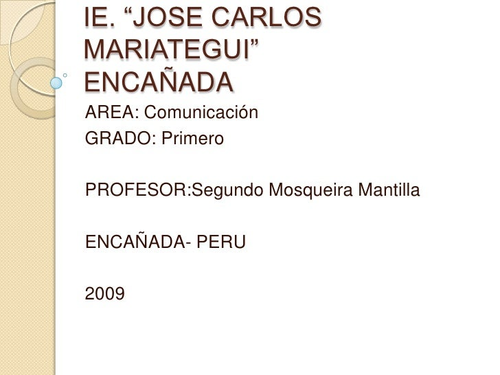 "IE. ""JOSE CARLOS MARIATEGUI""ENCAÑADA<br />AREA: Comunicación<br />GRADO: Primero<br />PROFESOR:SegundoMosqueira Mantilla<b..."