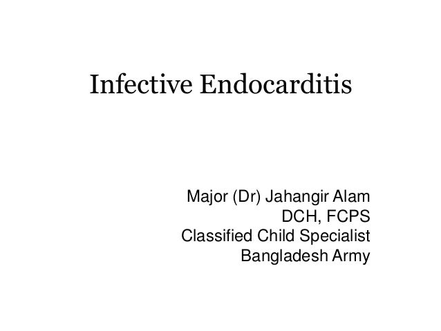 Infective Endocarditis Major (Dr) Jahangir Alam DCH, FCPS Classified Child Specialist Bangladesh Army