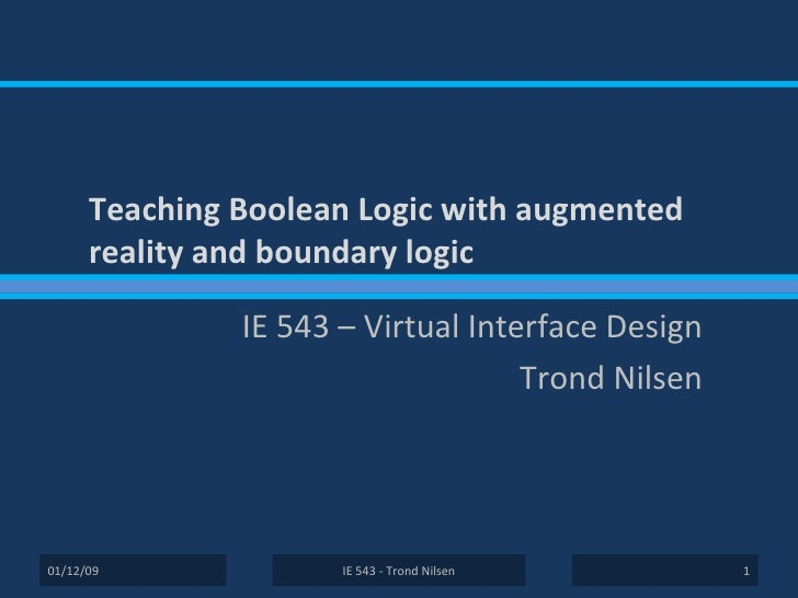Teaching Boolean Logic with augmented reality and boundary logic IE 543 – Virtual Interface Design Trond Nilsen IE 543 - T...