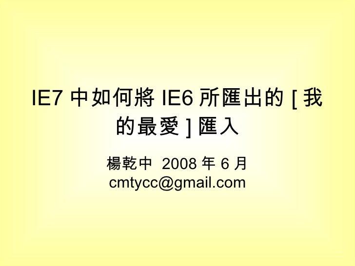 IE7 中如何將 IE6 所匯出的 [ 我的最愛 ] 匯入 楊乾中  2008 年 6 月  [email_address]