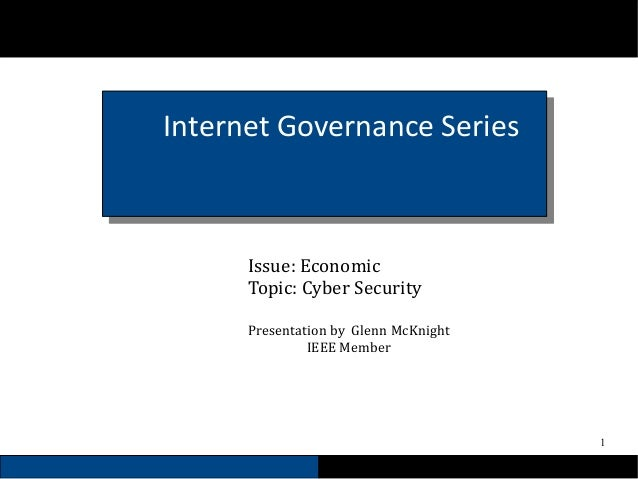 1 Internet Governance Series Issue: Economic Topic: Cyber Security Presentation by Glenn McKnight IEEE Member