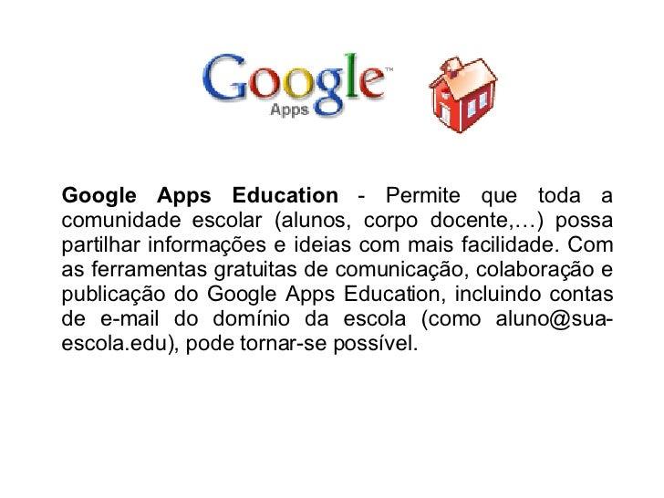 Google Apps Education  - Permite que toda a comunidade escolar (alunos, corpo docente,…) possa partilhar informações e ide...