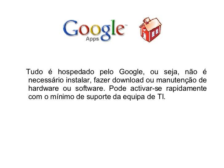 <ul><li>Tudo é hospedado pelo Google, ou seja, não é necessário instalar, fazer download ou manutenção de hardware ou soft...
