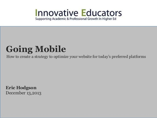 Going Mobile How to create a strategy to optimize your website for today's preferred platforms  Eric Hodgson December 13,2...
