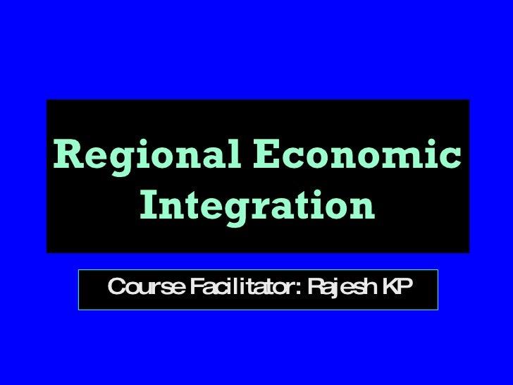 Regional Economic Integration Course Facilitator: Rajesh KP