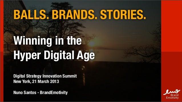 BALLS. BRANDS. STORIES.Winning in theHyper Digital AgeDigital Strategy Innovation SummitNew York, 21 March 2013Nuno Santos...