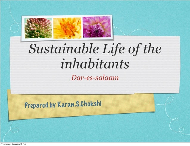 Sustainable Life of the inhabitants Dar-es-salaam  Prep a re d by K a ra n .S .C h ok sh i  Thursday, January 9, 14