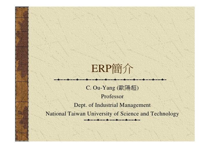 ERP簡介                C. Ou-Yang (歐陽超)                       Professor            Dept. of Industrial Management National T...