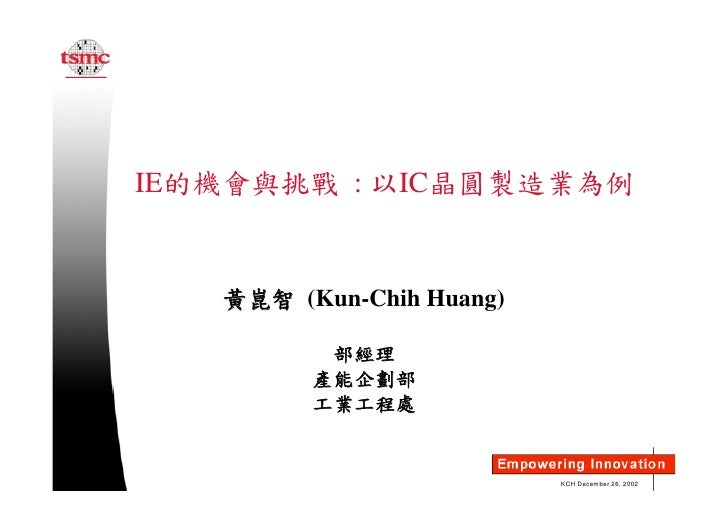 IE的機會與挑戰 : 以IC晶圓製造業為例      黃崑智 (Kun-Chih Huang)            部經理          產能企劃部          工業工程處                             K...