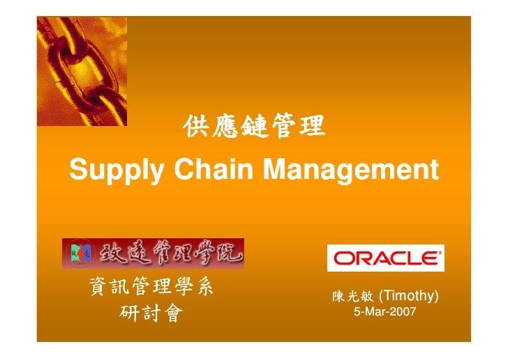 供應鏈管理 Supply Chain Management    資訊管理學系         陳光敏 (Timothy)    研討會            5-Mar-2007                     Mar-
