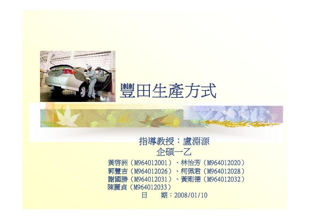 豐田生產方式        指導教授:盧淵源         企碩一乙 黃啟洲(M964012001)、林怡芳(M964012020) 郭豐吉(M964012026)、柯佩君(M964012028) 謝國勝(M964012031)、黃剛德(M9...