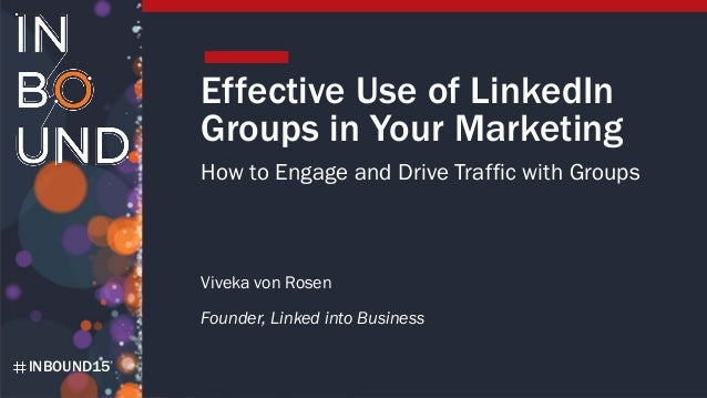 INBOUND15 Effective Use of LinkedIn Groups in Your Marketing How to Engage and Drive Traffic with Groups Viveka von Rosen ...