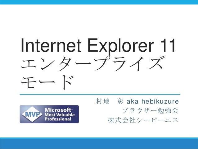 Internet Explorer 11 エンタープライズ モード 村地 彰 aka hebikuzure ブラウザー勉強会 株式会社シーピーエス