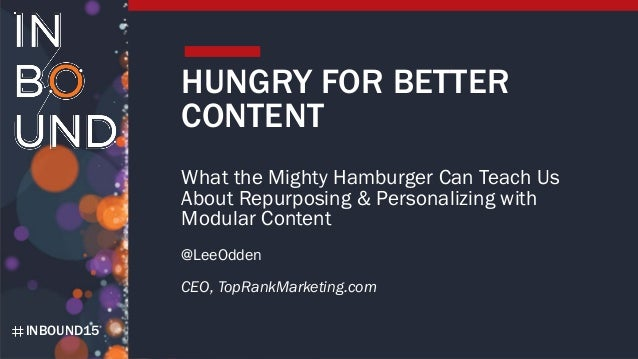 INBOUND15 HUNGRY FOR BETTER CONTENT What the Mighty Hamburger Can Teach Us About Repurposing & Personalizing with Modular ...