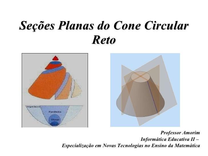 Seções Planas do Cone Circular Reto Professor Amorim Informática Educativa II –  Especialização em Novas Tecnologias no En...