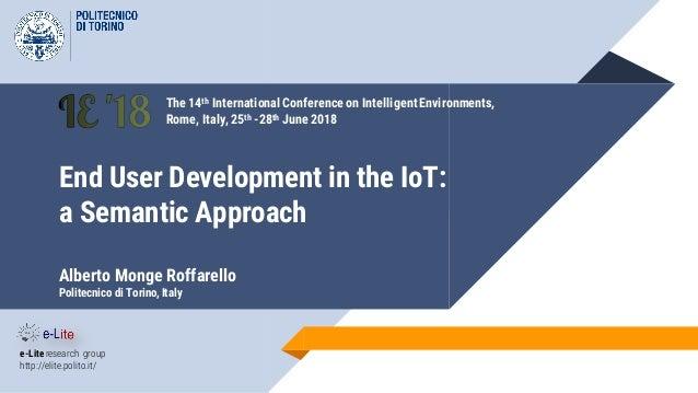 End User Development in the IoT: a Semantic Approach Alberto Monge Roffarello Politecnico di Torino, Italy e-Lite research...