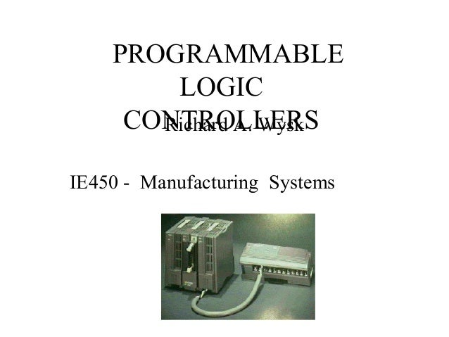 PROGRAMMABLE LOGIC CONTROLLERSRichard A. Wysk IE450 - Manufacturing Systems
