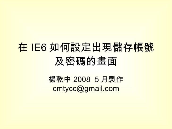 在 IE6 如何設定出現儲存帳號及密碼的畫面 楊乾中 2008  5 月製作  [email_address]