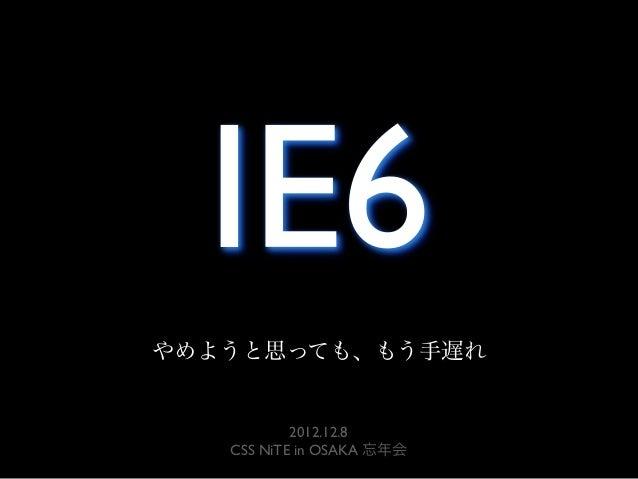 IE6やめようと思っても、もう手遅れ           2012.12.8   CSS NiTE in OSAKA 忘年会