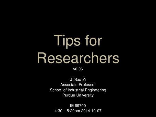 Tips for  Researchers  v0.06  Ji Soo Yi  Associate Professor  School of Industrial Engineering  Purdue University  IE 6970...