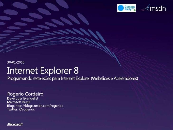 Internet Explorer 8Programando extensões para Internet Explorer (Webslices e Aceleradores)<br />Rogerio Cordeiro<br />Deve...