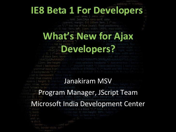 IE8 Beta 1 For Developers  What's New for Ajax Developers? Janakiram MSV Program Manager, JScript Team Microsoft India Dev...