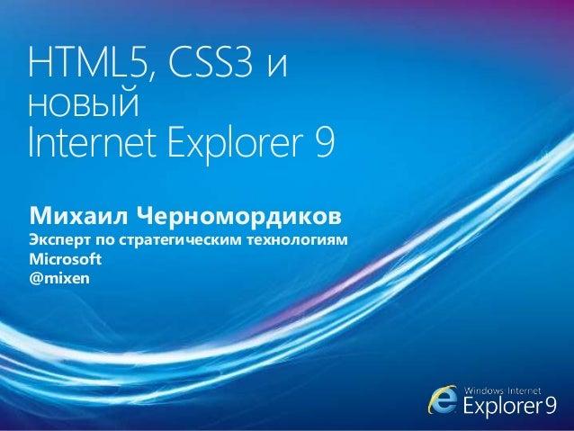 HTML5, CSS3 и новый Internet Explorer 9 Михаил Черномордиков Эксперт по стратегическим технологиям Microsoft @mixen
