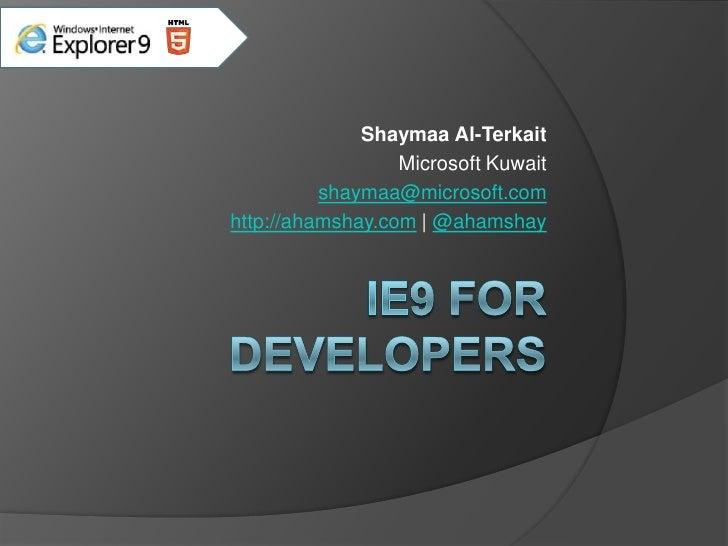 IE9 for Developers<br />Shaymaa Al-Terkait<br />Microsoft Kuwait<br />shaymaa@microsoft.com<br />http://ahamshay.com   @ah...