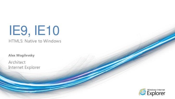 IE9, IE10<br />HTML5: Native to Windows<br />Alex Mogilevsky<br />Architect<br />Internet Explorer<br />
