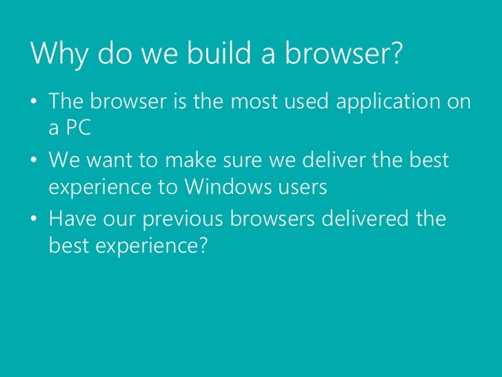 Why do we build a browser?<br />The browser is the most used application on a PC<br />We want to make sure we deliver the ...