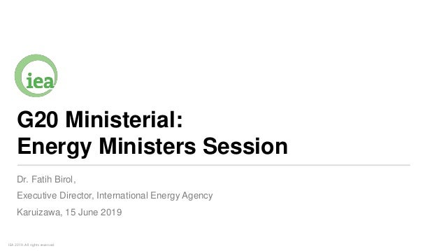 IEA 2019. All rights reserved. G20 Ministerial: Energy Ministers Session Dr. Fatih Birol, Executive Director, Internationa...