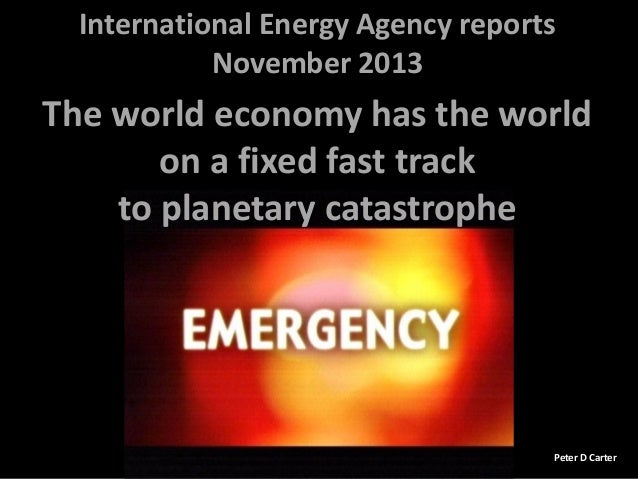 International Energy Agency reports November 2013  The world economy has the world on a fixed fast track to planetary cata...