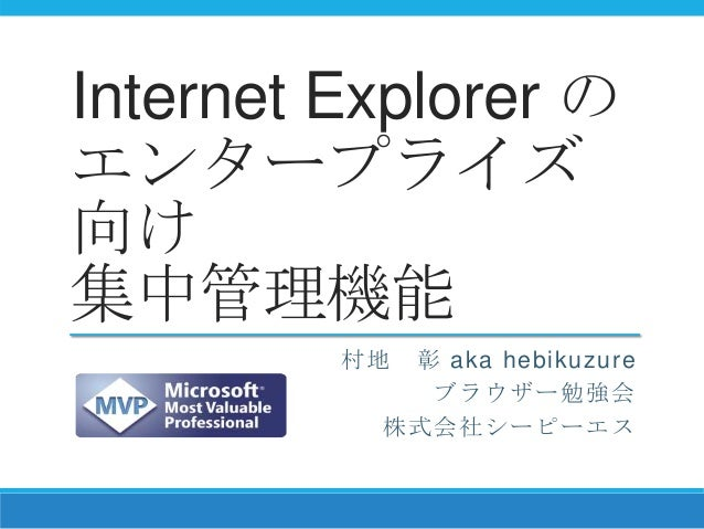 Internet Explorer の エンタープライズ 向け 集中管理機能 村地 彰 aka hebikuzure ブラウザー勉強会 株式会社シーピーエス