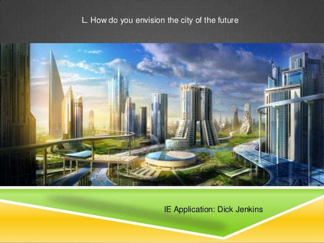 L. How do you envision the city of the future                       IE Application: Dick Jenkins