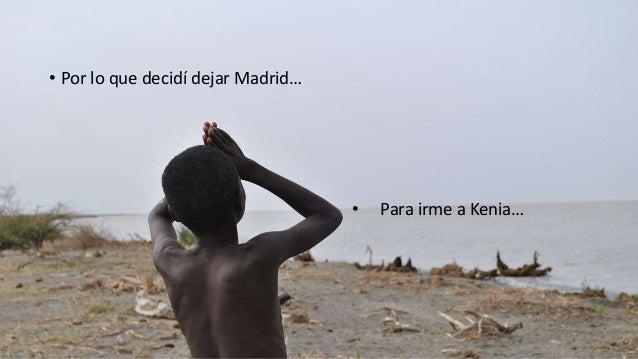 • Por lo que decidí dejar Madrid… • Para irme a Kenia…