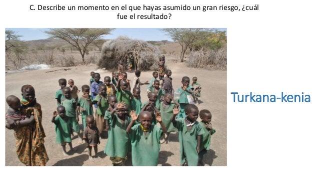 Turkana-kenia C. Describe un momento en el que hayas asumido un gran riesgo, ¿cuál fue el resultado?