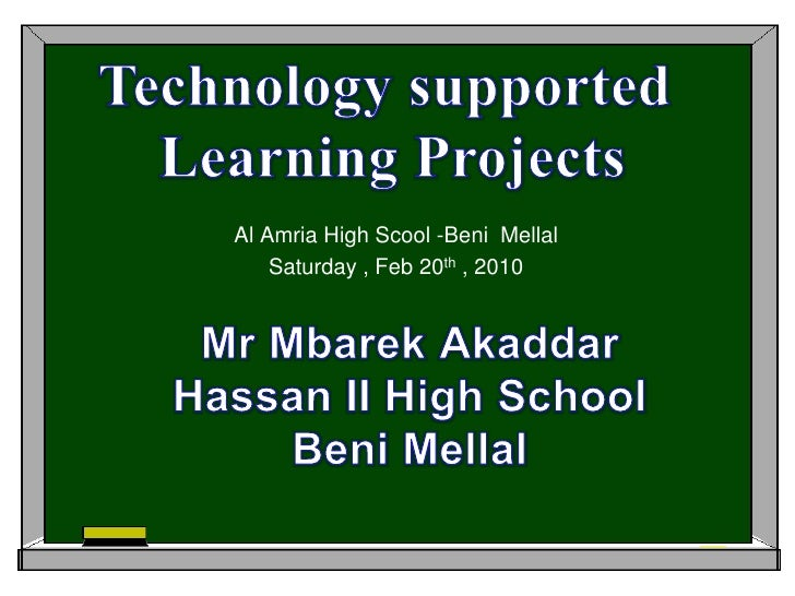 Technology supported <br />Learning Projects<br />Al Amria High Scool -BeniMellal<br />Saturday , Feb 20th , 2010<br />MrM...