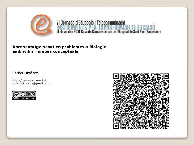 Aprenentatge basat en problemes a Biologia amb wikis i mapes conceptuals Carlos Giménez http://carlosgimenez.info carlos.g...